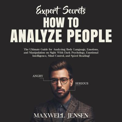 Expert Secrets – How to Analyze People: The Ultimate Guide for Analyzing Body Language, Emotions, and Manipulation on Sight With Dark Psychology, Emotional Intelligence, Mind Control, and Speed Reading Audiobook, by