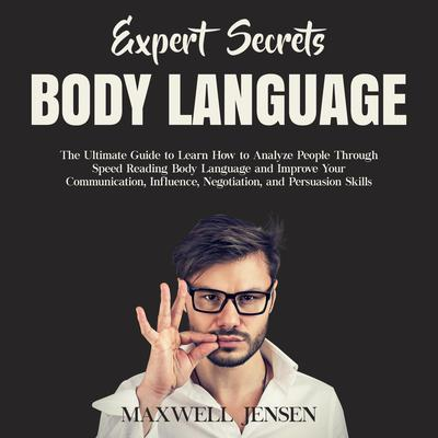 Expert Secrets – Body Language: The Ultimate Guide to Learn how to Analyze People Through Speed Reading Body Language and Improve Your Communication, Influence, Negotiation, and Persuasion Skills Audiobook, by Maxwell Jensen