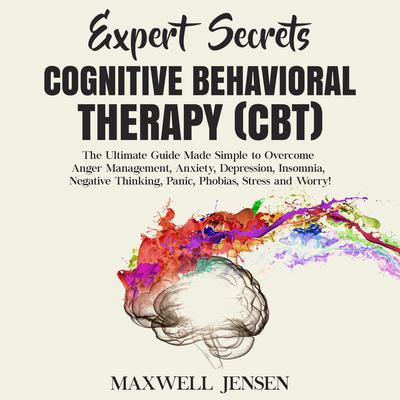 Expert Secrets – Cognitive Behavioral Therapy (CBT): The Ultimate Guide Made Simple to Overcome Anger Management, Anxiety, Depression, Insomnia, Negative Thinking, Panic, Phobias, Stress, and Worry Audiobook, by