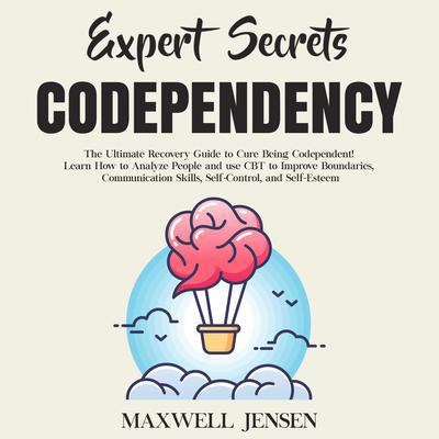 Expert Secrets – Codependency: The Ultimate Recovery Guide to Cure Being Codependent! Learn How to Analyze People and use CBT to Improve Boundaries, Communication Skills, Self-Control, and Self-Esteem Audiobook, by