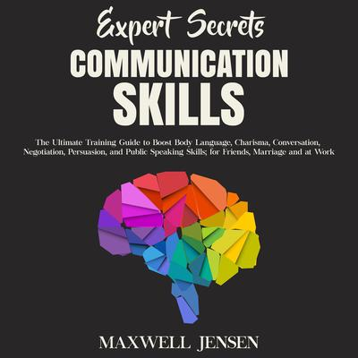 Expert Secrets – Communication Skills: The Ultimate Training Guide to Boost Body Language, Charisma, Conversation, Negotiation, Persuasion, and Public Speaking Skills; for Friends, Marriage and at Work Audiobook, by