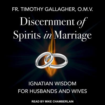 Discernment of Spirits in Marriage: Ignatian Wisdom for Husbands and Wives Audiobook, by Fr. Timothy Gallagher