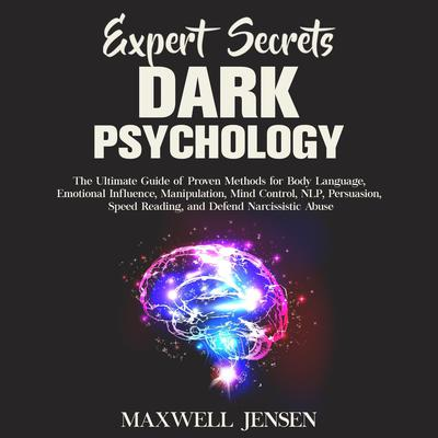 Expert Secrets – Dark Psychology: The Ultimate Guide of Proven Methods for Body Language, Emotional Influence, Manipulation, Mind Control, NLP, Persuasion, Speed Reading, and Defend Narcissistic Abuse Audiobook, by