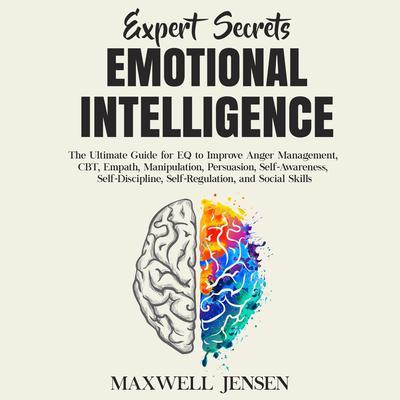 Expert Secrets – Emotional Intelligence: The Ultimate Guide for EQ to Improve Anger Management, CBT, Empath, Manipulation, Persuasion, Self-Awareness, Self-Discipline, Self-Regulation, and Social Skills Audiobook, by