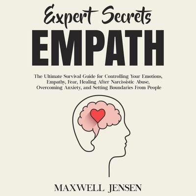Expert Secrets – Empath: The Ultimate Survival Guide for Controlling Your Emotions, Empathy, Fear, Healing After Narcissistic Abuse, Overcoming Anxiety, and Setting Boundaries From People Audiobook, by
