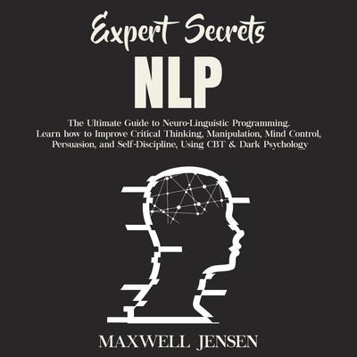 Expert Secrets – NLP: The Ultimate Guide for Neuro-Linguistic Programming Learn how to Improve Critical Thinking, Manipulation, Mind Control, Persuasion, and Self-Discipline; Using CBT; & Dark Psychology Audiobook, by