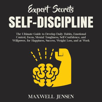 Expert Secrets – Self-Discipline: The Ultimate Guide to Develop Daily Habits, Emotional Control, Focus, Mental Toughness, Self-Confidence, and Willpower, for Happiness, Success, Weight Loss, and at Work Audiobook, by