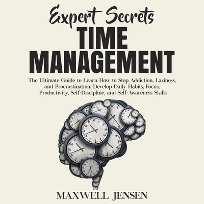 Expert Secrets – Time Management: The Ultimate Guide to Learn How to Stop Addiction, Laziness, and Procrastination, Develop Daily Habits, Focus, Productivity, Self-Discipline, and Self-Awareness Skills Audiobook, by