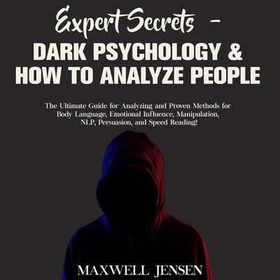 Expert Secrets – Dark Psychology & How to Analyze People: The Ultimate Guide for Analyzing and Proven Methods for Body Language, Emotional Influence, Manipulation, NLP, Persuasion, and Speed Reading Audiobook, by