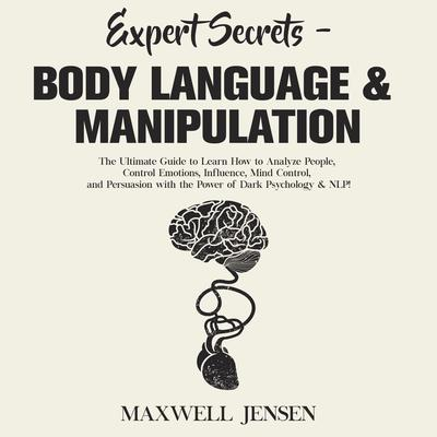 Expert Secrets - Body Language & Manipulation: The Ultimate Guide to Learn How to Analyze People, Control Emotions, Influence, Mind Control, and Persuasion with the Power of Dark Psychology & NL Audiobook, by