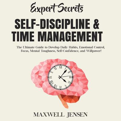 Expert Secrets – Self-Discipline & Time Management: The Ultimate Guide to Develop Daily Habits, Emotional Control, Focus, Mental Toughness, Self-Confidence, and Willpower Audiobook, by