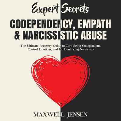 Expert Secrets – Codependency, Empath & Narcissistic Abuse: The Ultimate Recovery Guide to Cure Being Codependent, Control Emotions, and for Identifying Narcissists Audiobook, by