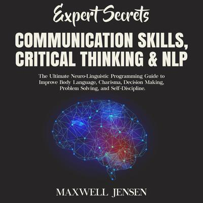 Expert Secrets – Communication Skills, Critical Thinking, & NLP: The Ultimate Neuro-Linguistic Programming Guide to Improve Body Language, Charisma, Decision Making, Problem Solving, and Self-Discipline  Audiobook, by