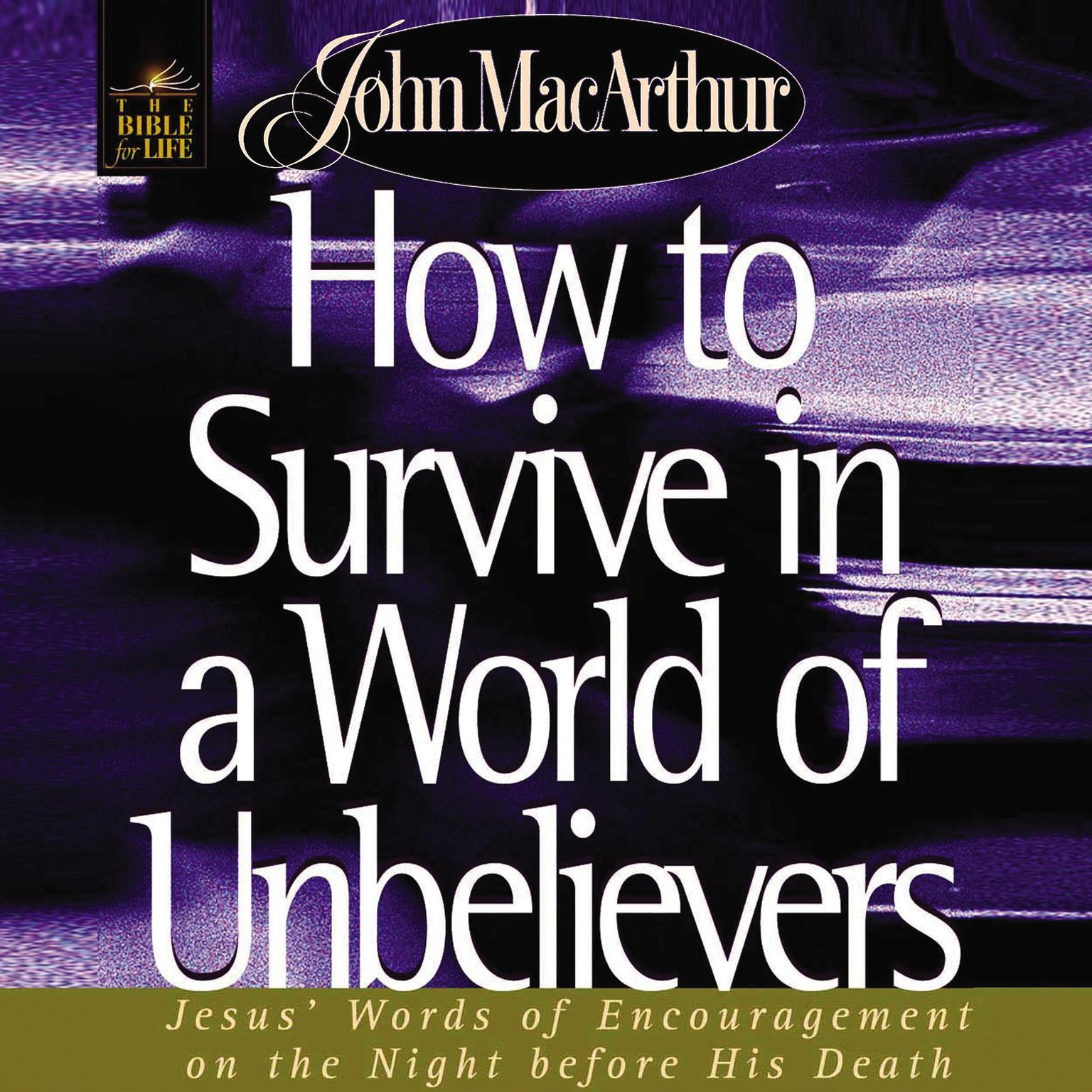 How to Survive in a World of Unbelievers: Jesus Words of Encouragement on the Night Before His Death Audiobook, by John F. MacArthur