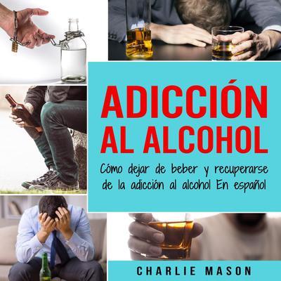 Adicción Al Alcohol: Cómo Dejar De Beber Y Recuperarse De La Adicción Al Alcohol En Español (Spanish) Audiobook, by Charlie Mason