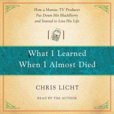 What I Learned When I Almost Died: How a Maniac TV Producer Put Down His BlackBerry and Started to Live His Life Audiobook, by Chris Licht