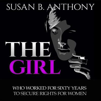 The Girl Who Worked For Sixty Years To Secure Rights For Woman: Inspirational Stories from Courageous Women Audiobook, by Susan Anthony