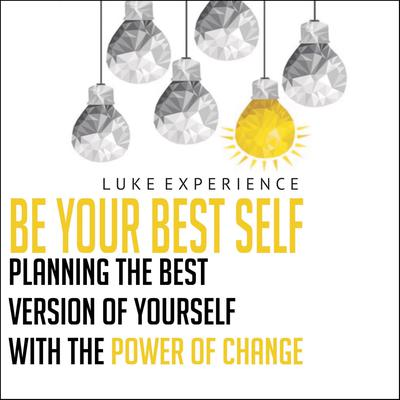 Be Your Best Self: Planning the Best Version of Yourself with the Power of Change Audiobook, by Luke Experience