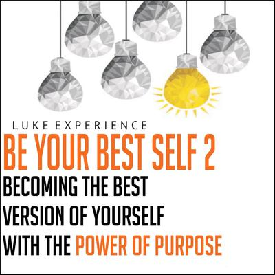 Be Your Best Self 2: Becoming the Best Version of Yourself with the Power of Purpose Audiobook, by Luke Experience