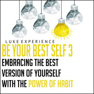 Be Your Best Self 3: Embracing the Best Version of Yourself with the Power of Habit Audiobook, by Luke Experience