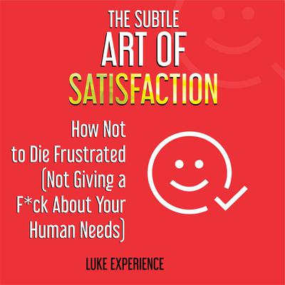The Subtle Art of Satisfaction: How Not to Die Frustrated (Not Giving a F*ck about Your Human Needs) Audiobook, by Luke Experience