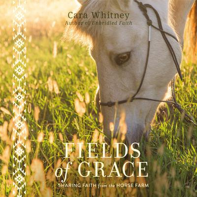 Fields of Grace: Sharing Faith from the Horse Farm Audiobook, by Cara Whitney