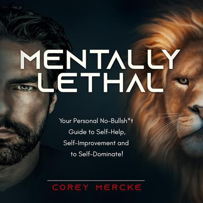 Mentally Lethal: Your Personal No-Bullshit Guide to Self-Help, Self-Improvement, and to Self-Dominate Audiobook, by Corey  Mercke
