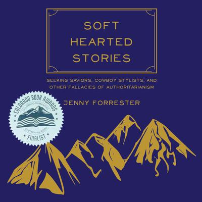 Soft Hearted Stories: Seeking Saviors, Cowboy Stylists, and Other Fallacies of Authoritarianism Audiobook, by Jenny Forrester