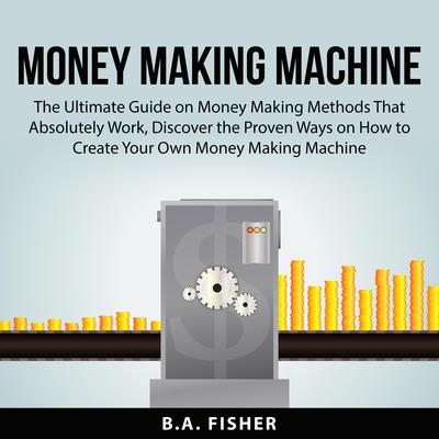 Money Making Machine:: The Ultimate Guide on Money Making Methods That Absolutely Work, Discover the Proven Ways on How to Create Your Own Money Making Machine  Audiobook, by B.A. Fisher