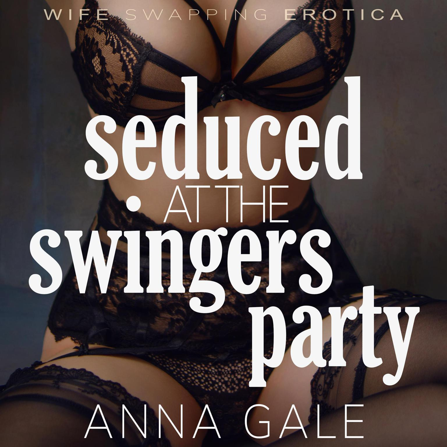 Seduced at the Swingers Party: Wife Swapping Erotica Audiobook, by Anna Gale