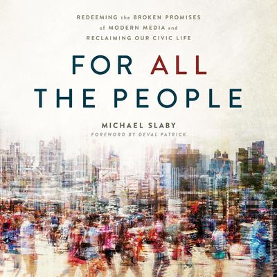 For ALL The People: Redeeming the Broken Promises of Modern Media and Reclaiming Our Civic Life Audiobook, by Michael Slaby