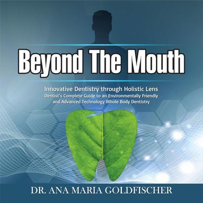 Beyond The Mouth: Innovative High Tech Dentistry through Holistic Lens. Dentist's Complete Guide to an Environmentally Friendly and Advanced Technology Whole Body Dentistry Audiobook, by Ana Maria Goldfischer