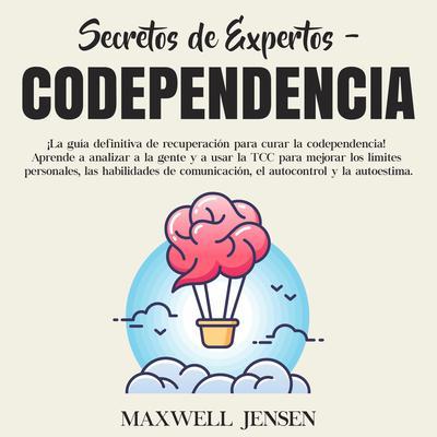 Secretos de Expertos - Codependencia:: ¡La guía definitiva de recuperación para curar la codependencia! Aprende a analizar a la gente y a usar la TCC para mejorar los límites personales, las habilidades de comunicación, el autocontrol y la autoestima  Audiobook, by Maxwell Jensen
