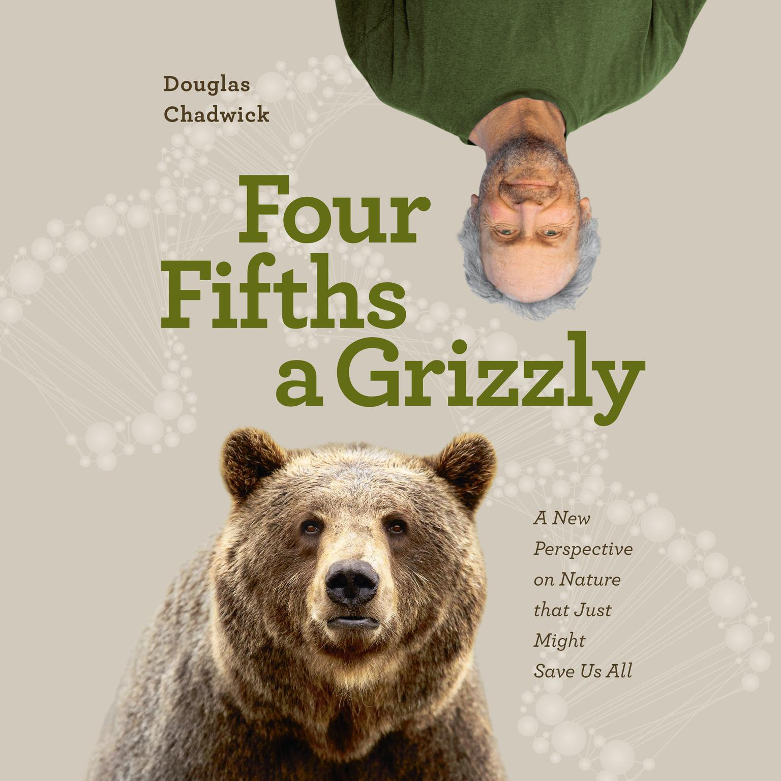 Four Fifths a Grizzly: A New Perspective on Nature that Just Might Save Us All Audiobook, by Douglas Chadwick