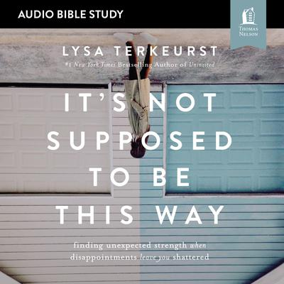 It's Not Supposed to Be This Way: Audio Bible Studies: Finding Unexpected Strength When Disappointments Leave You Shattered Audiobook, by