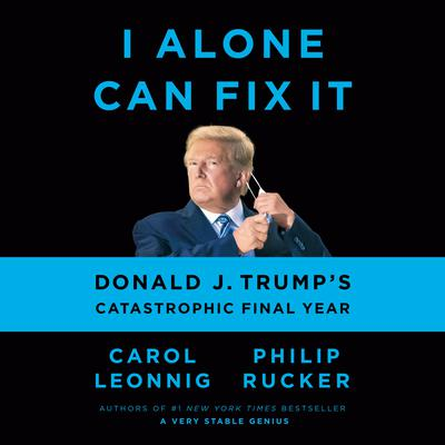 I Alone Can Fix It: Donald J. Trumps Catastrophic Final Year Audiobook, by
