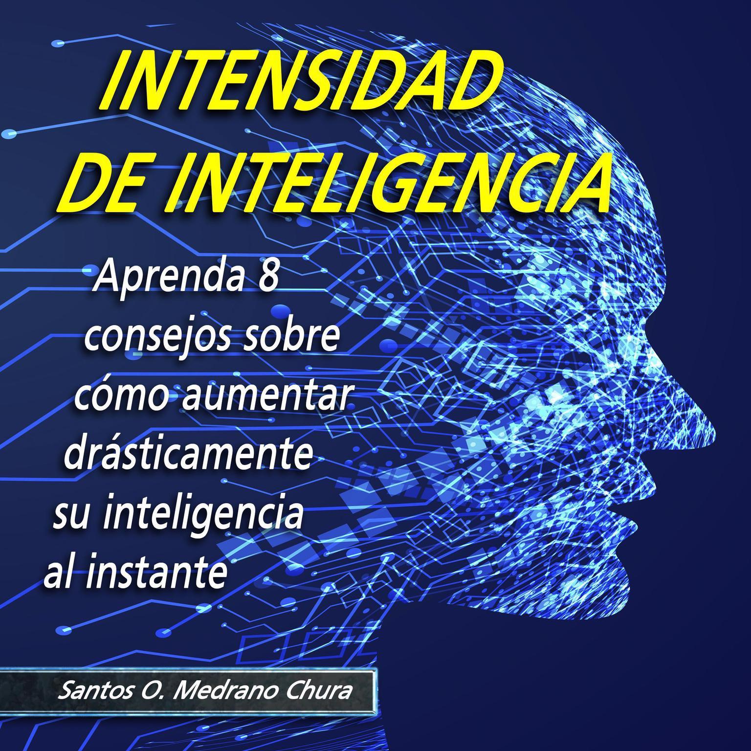 Intensidad de inteligencia: Aprenda 8 consejos sobre cómo aumentar drásticamente su inteligencia al instante Audiobook, by Santos Omar Medrano Chura