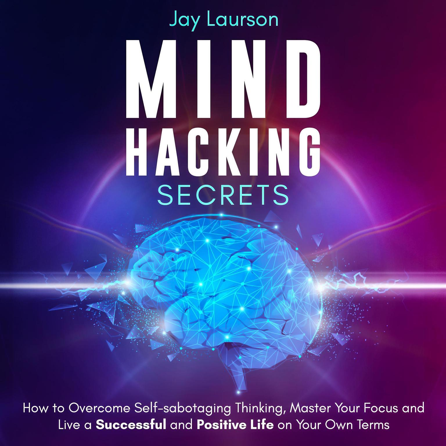 Mind Hacking Secrets: How to Overcome Self-Sabotaging Thinking, Master Your Focus and Live a Successful and Positive Life on Your Own Terms Audiobook, by Jay Laurson