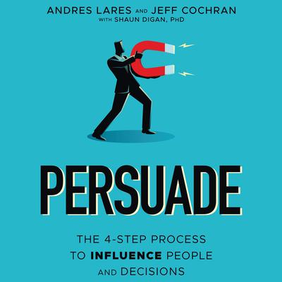 Persuade: The 4-Step Process to Influence People and Decisions Audiobook, by Andres Lares
