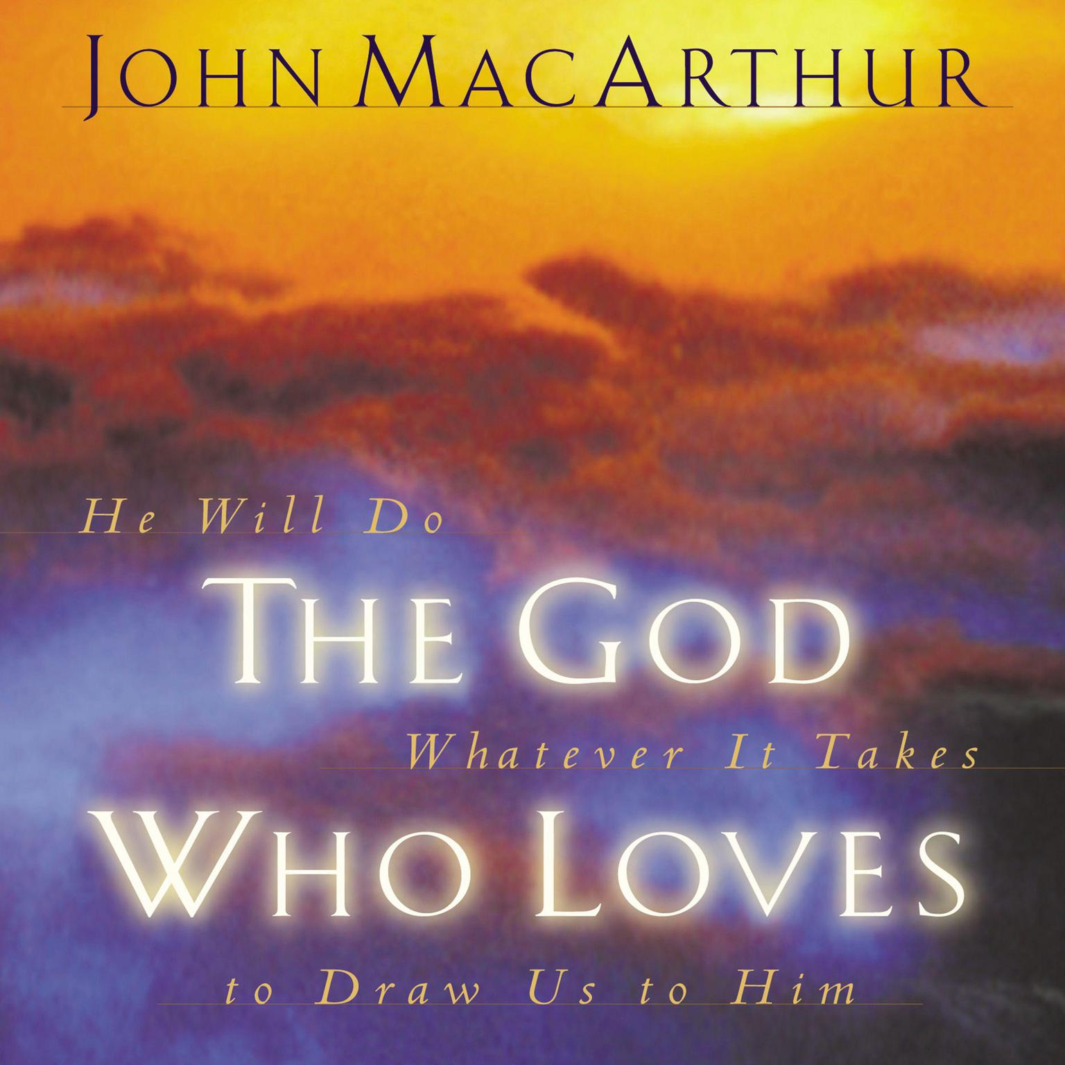 The God Who Loves: He Will Do Whatever It Takes To Draw Us To Him Audiobook, by John F. MacArthur