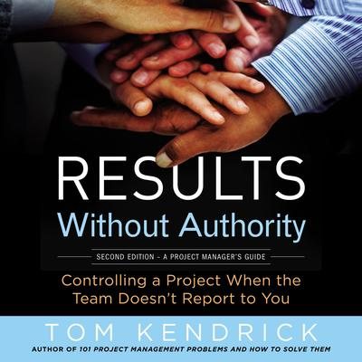 Results Without Authority: Controlling a Project When the Team Doesnt Report to You Audiobook, by Tom Kendrick