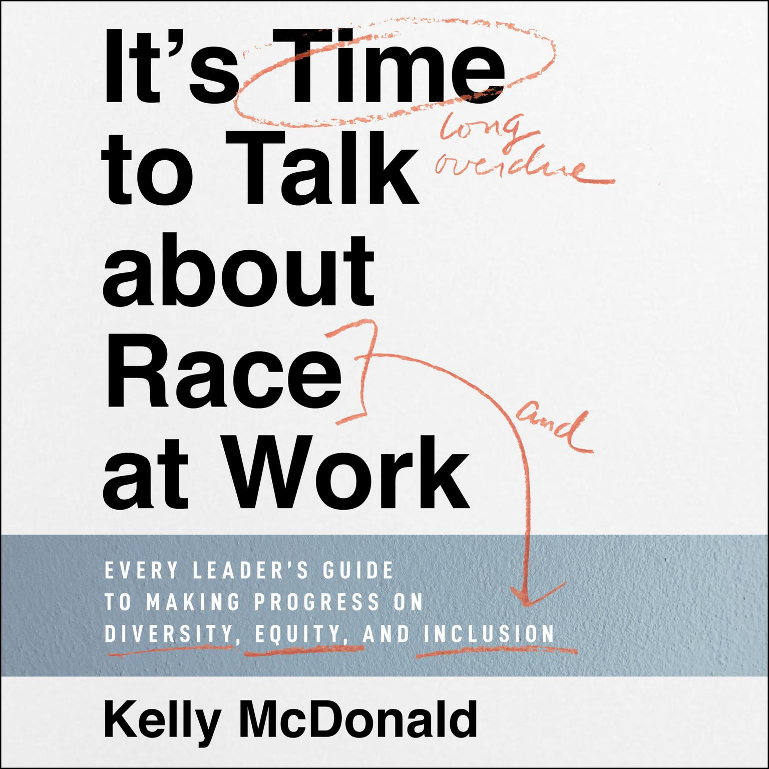 Its Time to Talk about Race at Work: Every Leaders Guide to Making Progress on Diversity, Equity, and Inclusion Audiobook, by Kelly McDonald