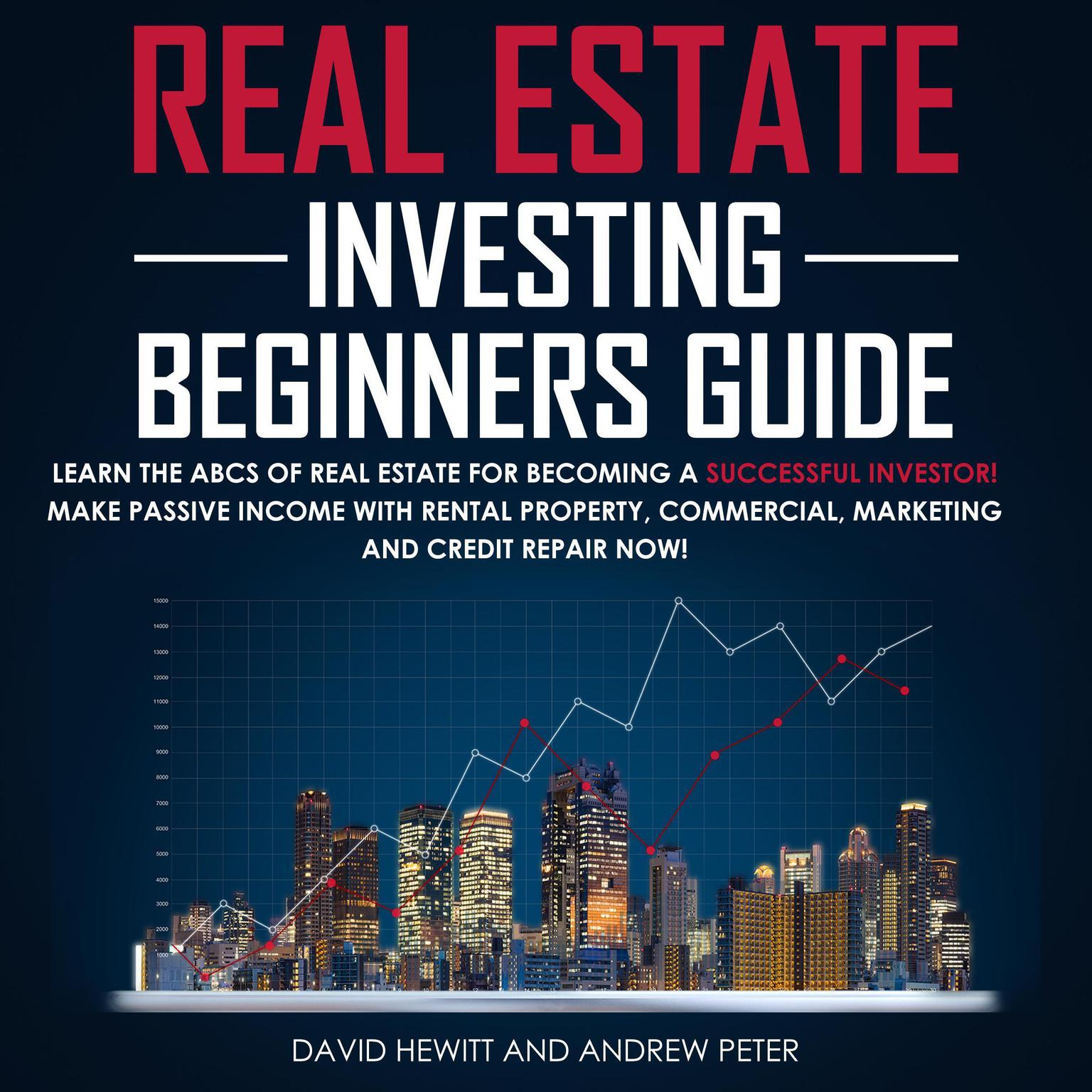 Real Estate Investing Beginners Guide: Learn the ABCs of Real Estate for Becoming a Successful Investor! Make Passive Income with Rental Property, Commercial, Marketing, and Credit Repair Now! Audiobook, by Andrew Peter