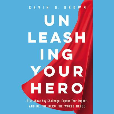 Unleashing Your Hero: Rise Above Any Challenge, Expand Your Impact, and Be the Hero the World Needs Audiobook, by Kevin Brown