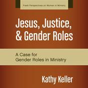 Jesus, Justice, and Gender Roles: A Case for Gender Roles in Ministry Audiobook, by Kathy Keller