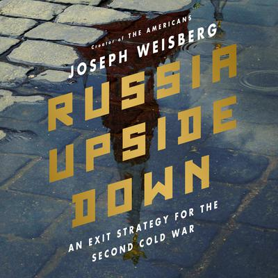 Russia Upside Down: An Exit Strategy for the Second Cold War  Audiobook, by Joe Weisberg