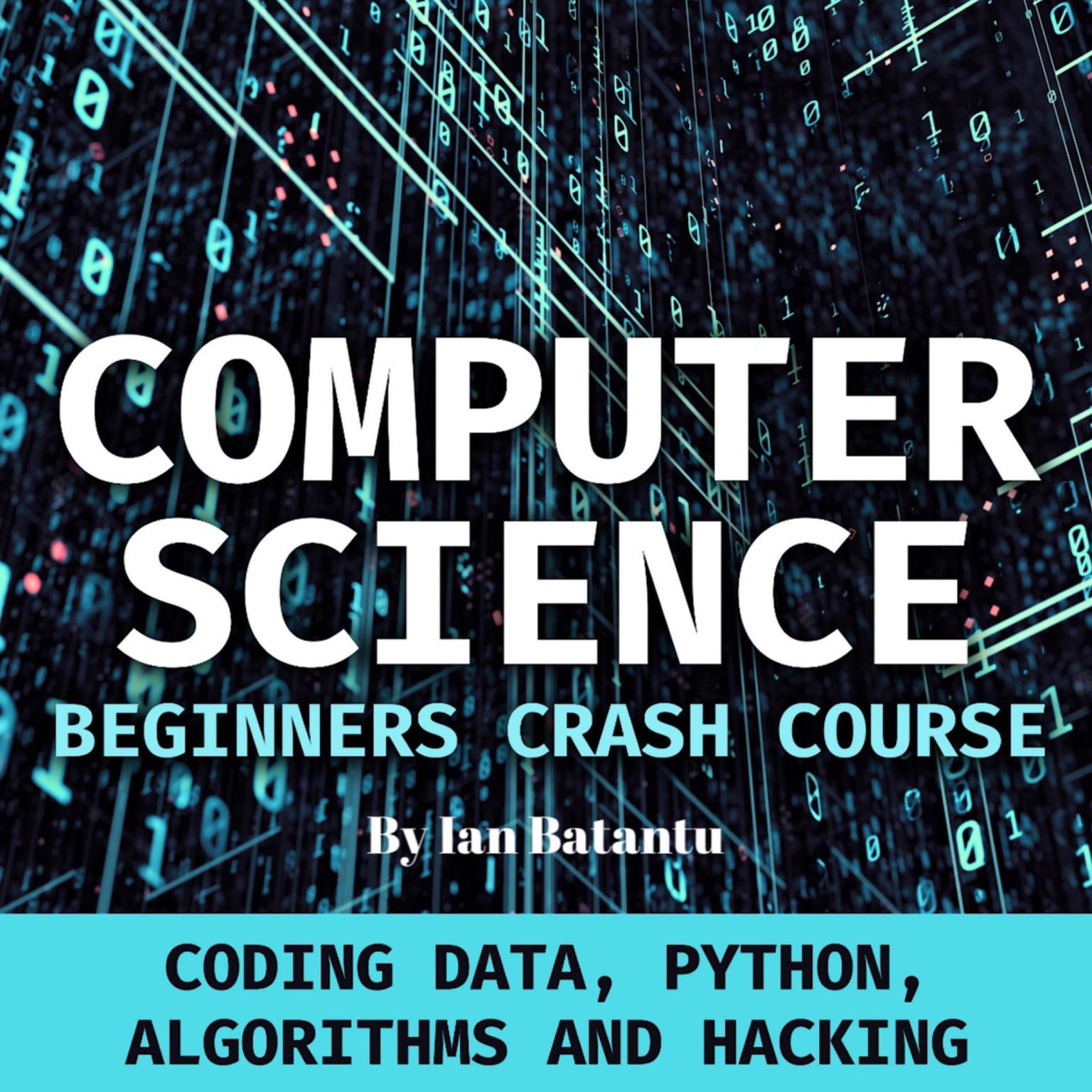Computer Science Beginners Crash Course: Coding Data, Python, Algorithms & Hacking Audiobook, by Ian Batantu