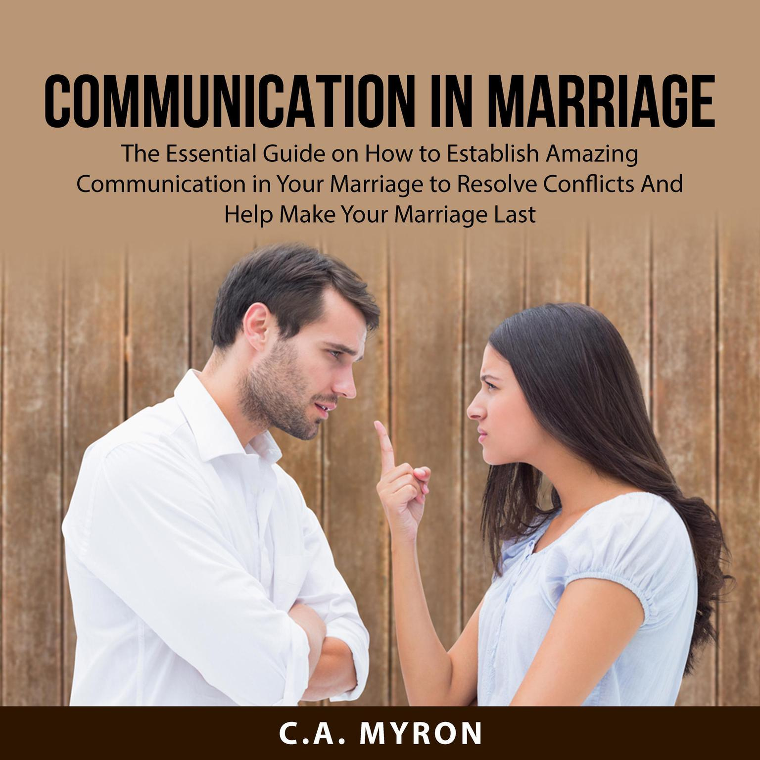Communication in Marriage: The Essential Guide on How to Establish Amazing Communication in Your Marriage to Resolve Conflicts And Help Make Your Marriage Last  Audiobook, by C.A. Myron