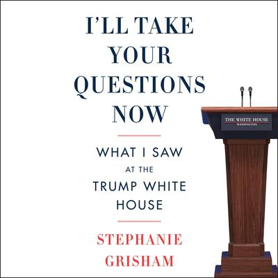 I'll Take Your Questions Now: What I Saw at the Trump White House Audiobook, by