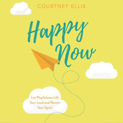 Happy Now: Let Playfulness Lift Your Load and Renew Your Spirit Audiobook, by Courtney Ellis